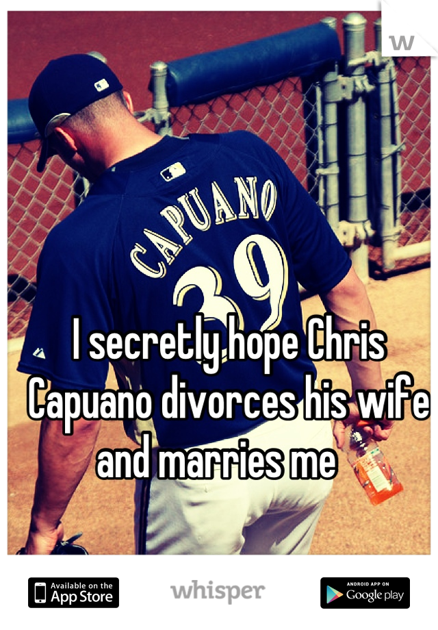 I secretly hope Chris Capuano divorces his wife and marries me