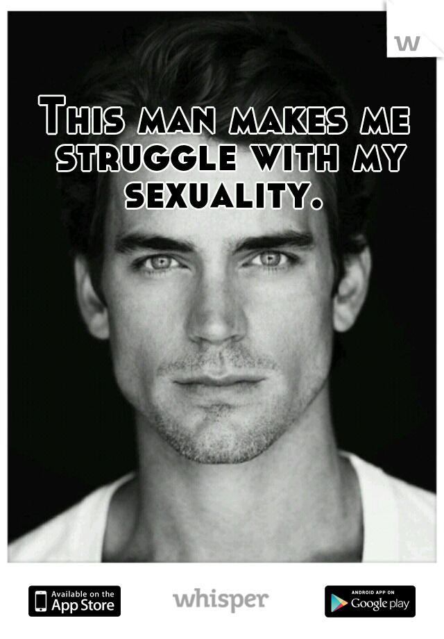 This man makes me struggle with my sexuality.