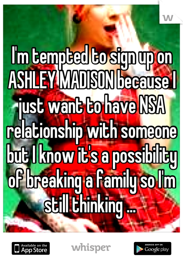 I'm tempted to sign up on ASHLEY MADISON because I just want to have NSA relationship with someone but I know it's a possibility of breaking a family so I'm still thinking ...