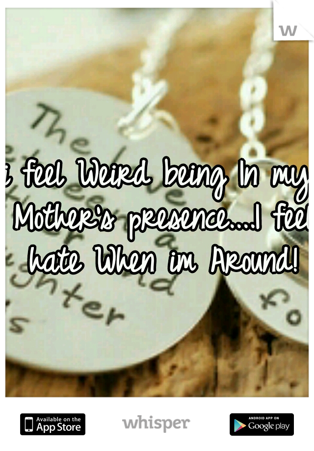 i feel Weird being In my Mother's presence....I feel hate When im Around!