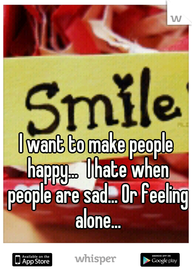 I want to make people happy... I hate when people are sad... Or feeling alone...