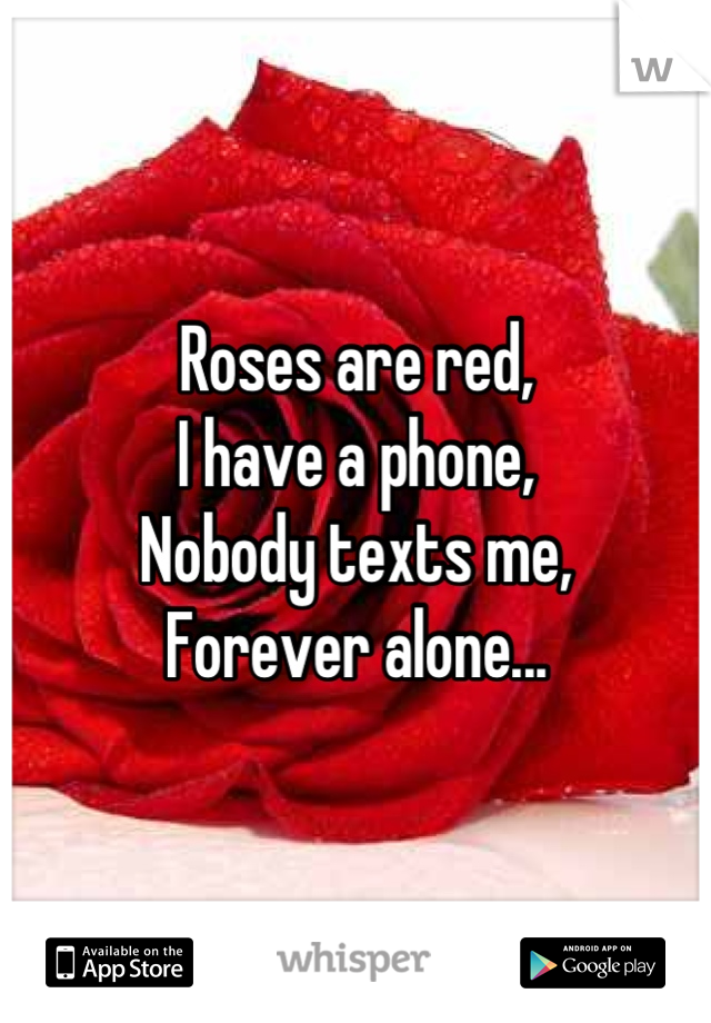 Roses are red, I have a phone,  Nobody texts me, Forever alone...