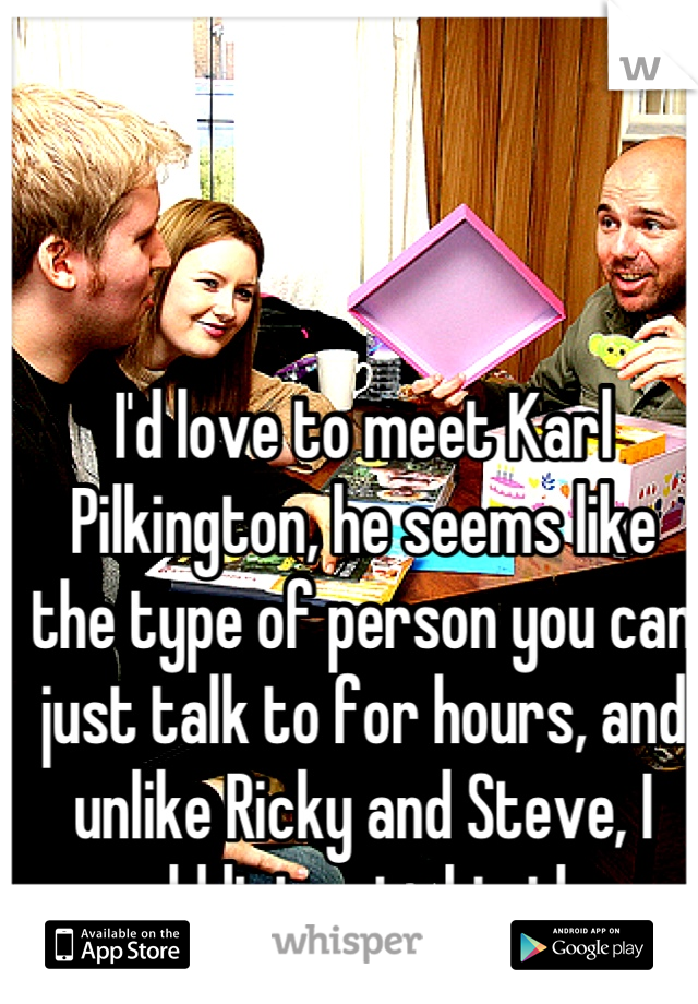 I'd love to meet Karl Pilkington, he seems like the type of person you can just talk to for hours, and unlike Ricky and Steve, I would listen to his ideas.