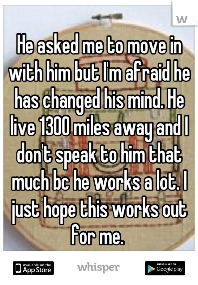 He asked me to move in with him but I'm afraid he has changed his mind. He live 1300 miles away and I don't speak to him that much bc he works a lot. I just hope this works out for me.