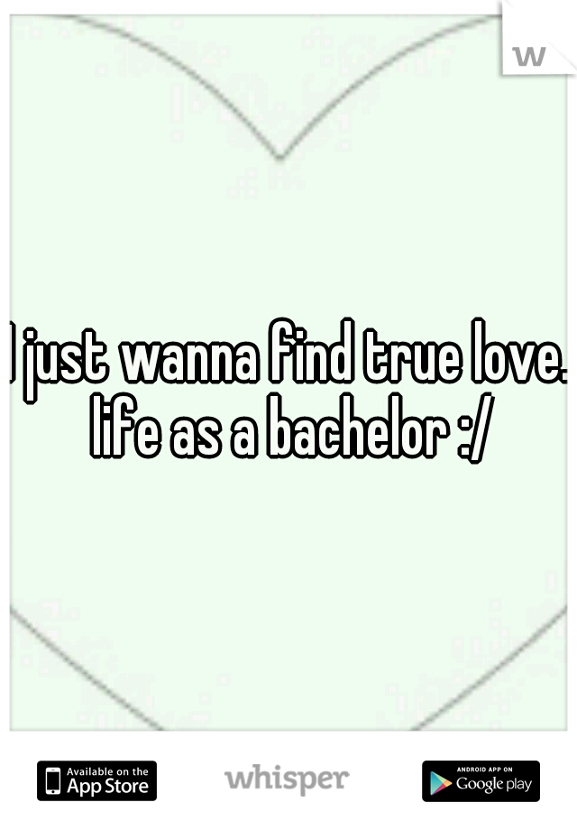 I just wanna find true love. life as a bachelor :/