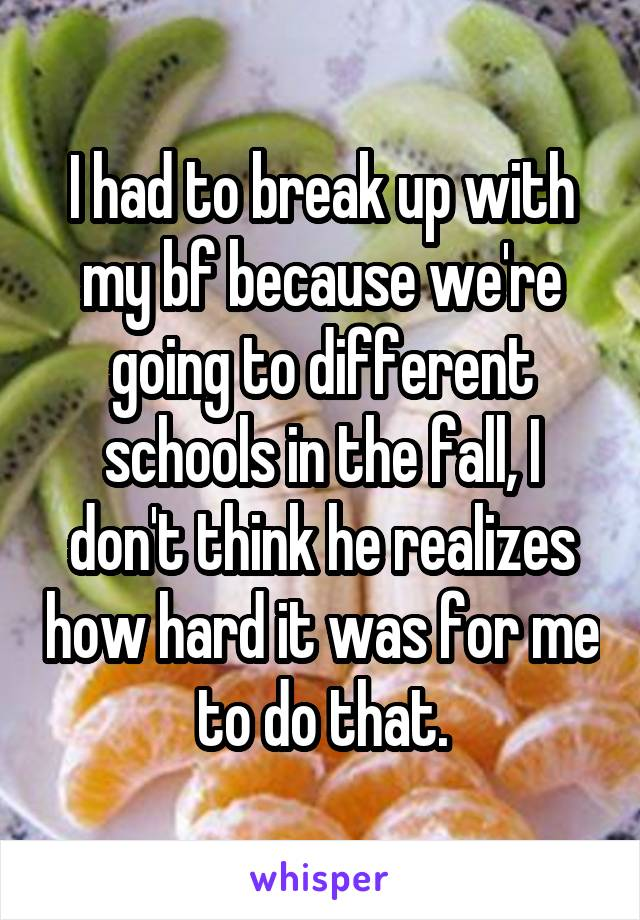 I had to break up with my bf because we're going to different schools in the fall, I don't think he realizes how hard it was for me to do that.