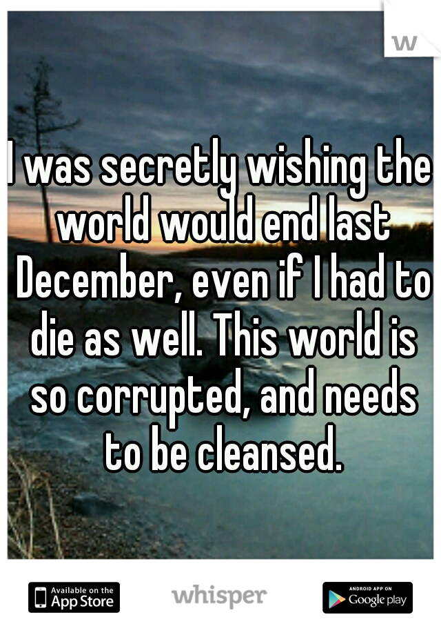 I was secretly wishing the world would end last December, even if I had to die as well. This world is so corrupted, and needs to be cleansed.