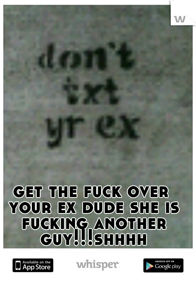 get the fuck over your ex dude she is fucking another guy!!!shhhh