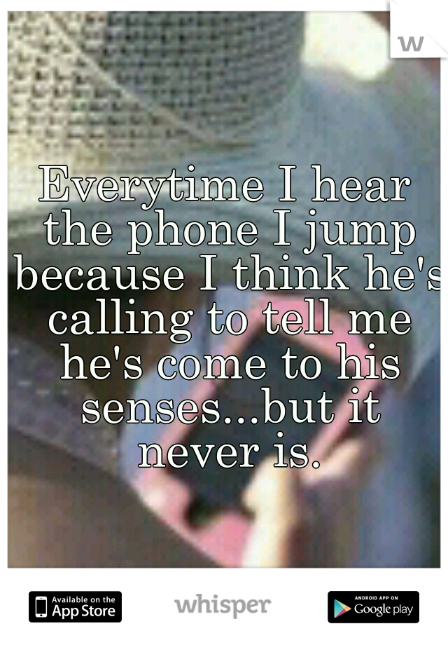 Everytime I hear the phone I jump because I think he's calling to tell me he's come to his senses...but it never is.