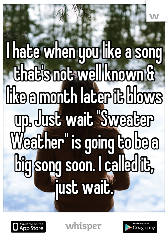 """I hate when you like a song that's not well known & like a month later it blows up. Just wait """"Sweater Weather"""" is going to be a big song soon. I called it, just wait."""