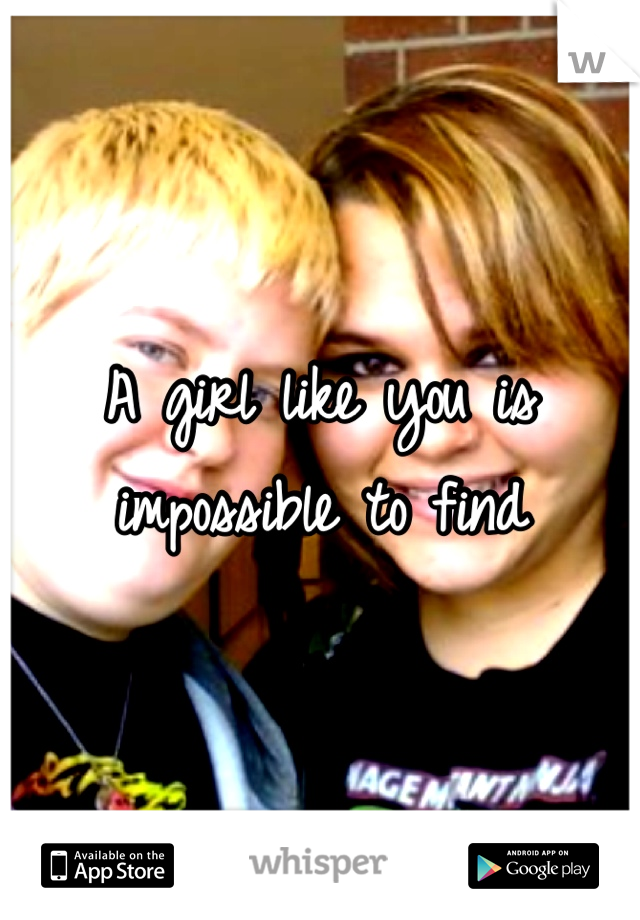 A girl like you is impossible to find