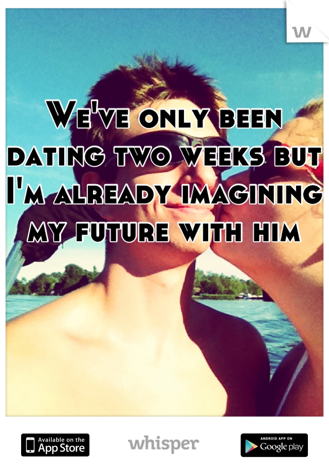 We've only been dating two weeks but I'm already imagining my future with him