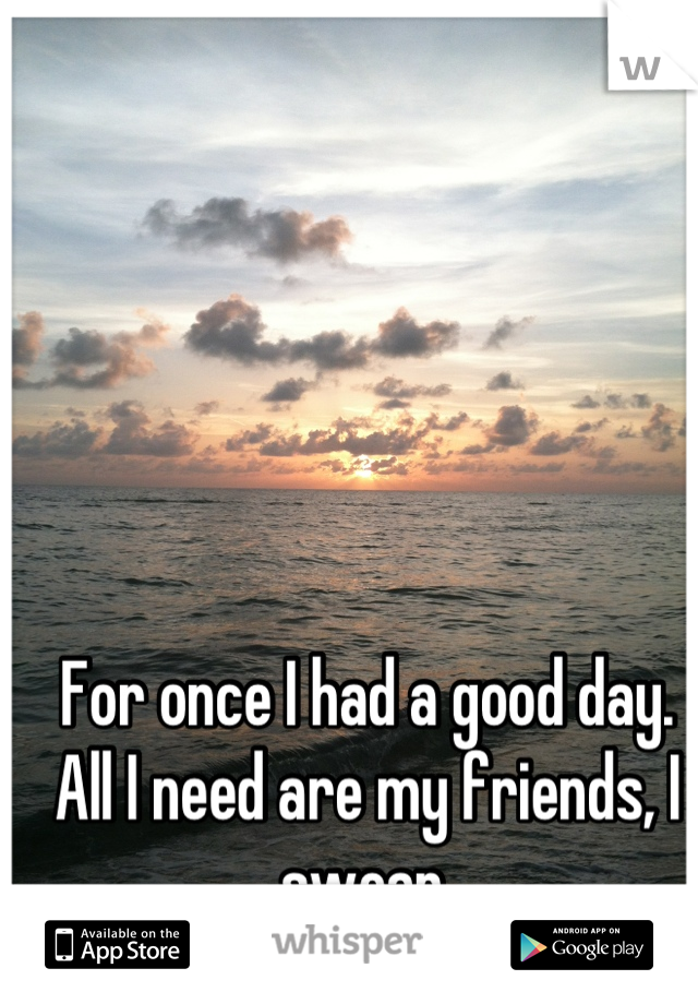 For once I had a good day. All I need are my friends, I swear.