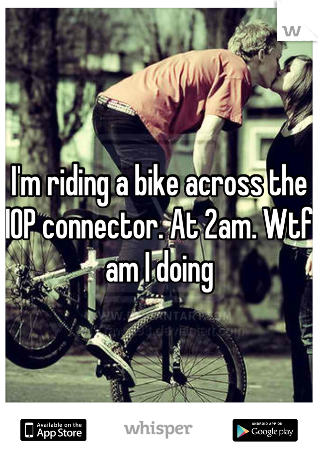 I'm riding a bike across the IOP connector. At 2am. Wtf am I doing