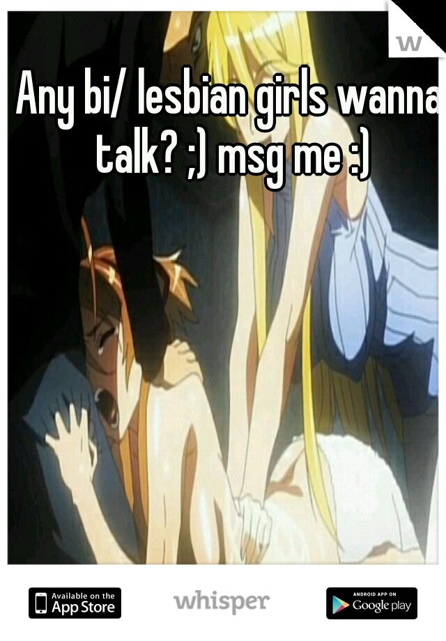 Any bi/ lesbian girls wanna talk? ;) msg me :)