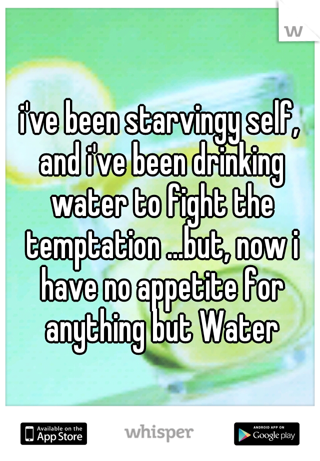 i've been starvingy self, and i've been drinking water to fight the temptation ...but, now i have no appetite for anything but Water