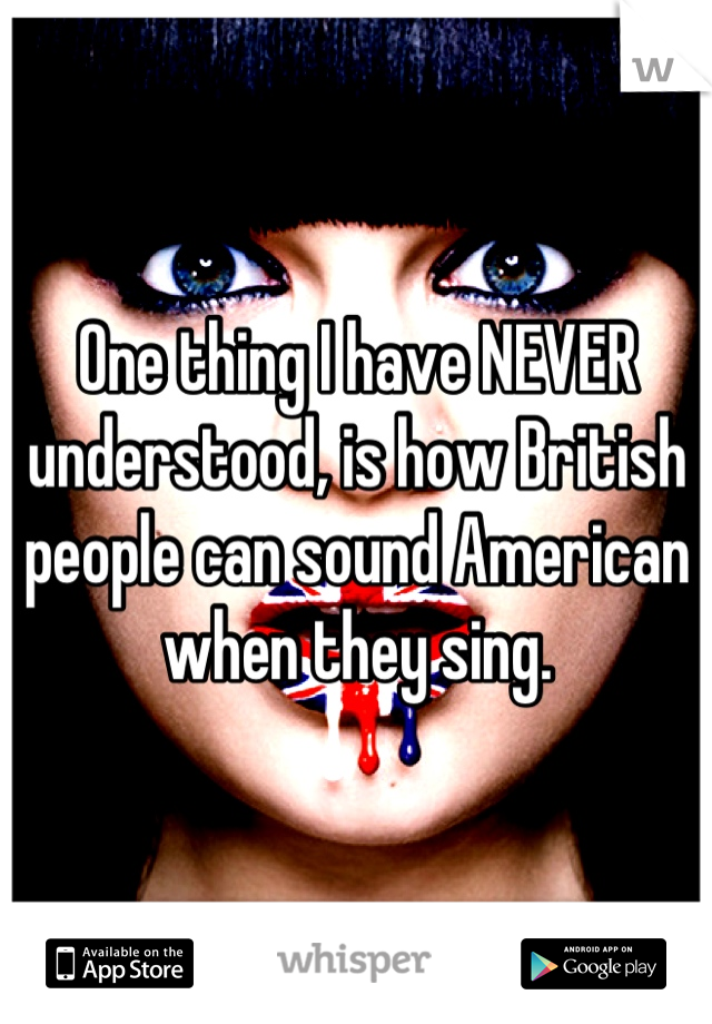 One thing I have NEVER understood, is how British people can sound American when they sing.