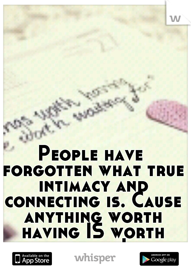 People have forgotten what true intimacy and connecting is. Cause anything worth having IS worth waiting for. I know SHE is worth it all and more.