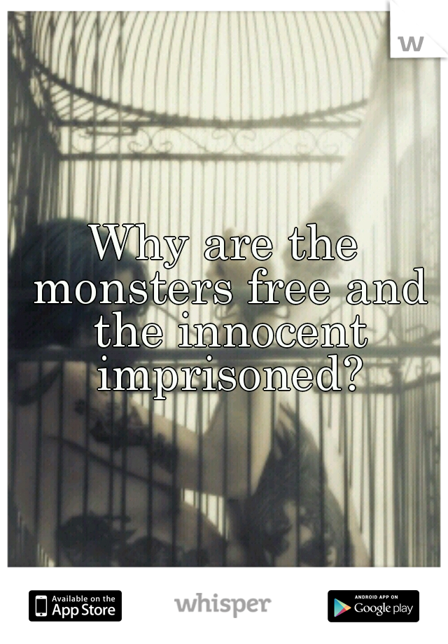Why are the monsters free and the innocent imprisoned?