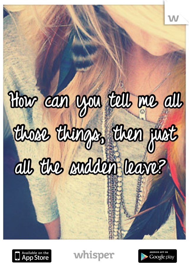 How can you tell me all those things, then just all the sudden leave?