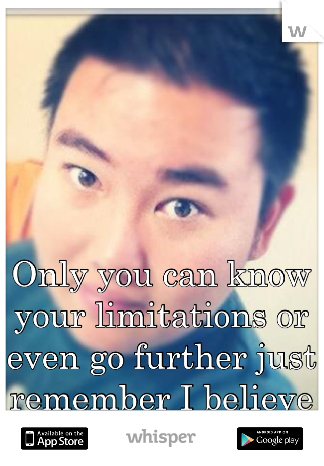 Only you can know your limitations or even go further just remember I believe in you