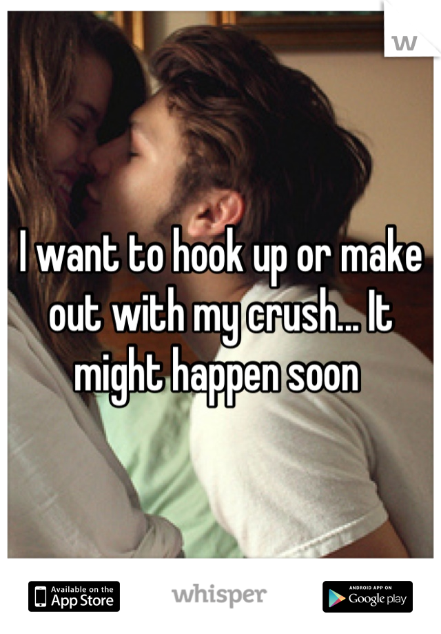 I want to hook up or make out with my crush... It might happen soon