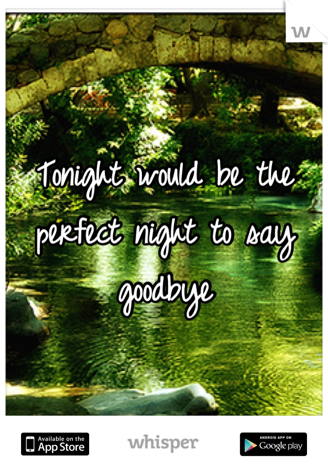 Tonight would be the perfect night to say goodbye