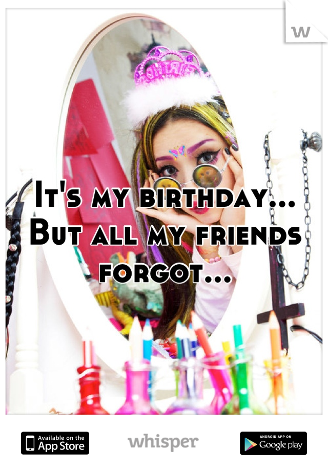 It's my birthday...  But all my friends forgot...