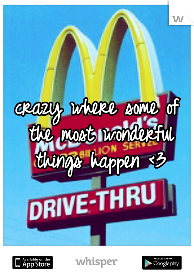 crazy where some of the most wonderful things happen <3