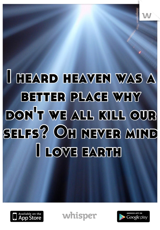 I heard heaven was a better place why don't we all kill our selfs? Oh never mind I love earth