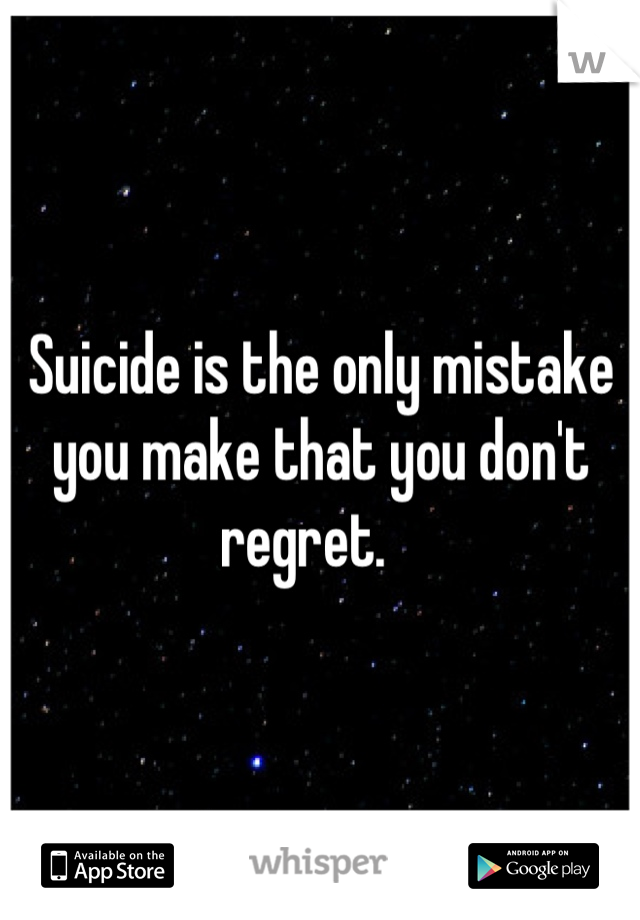 Suicide is the only mistake you make that you don't regret.