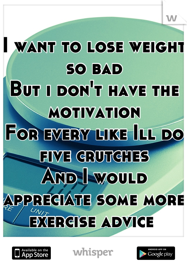I want to lose weight so bad But i don't have the motivation  For every like Ill do five crutches  And I would appreciate some more exercise advice