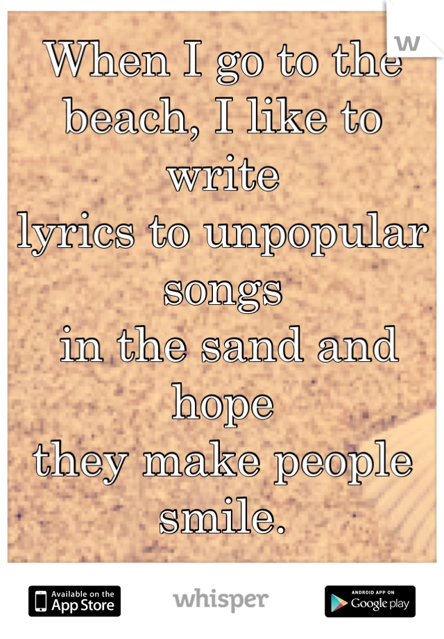 When I go to the  beach, I like to write  lyrics to unpopular songs  in the sand and hope  they make people smile.