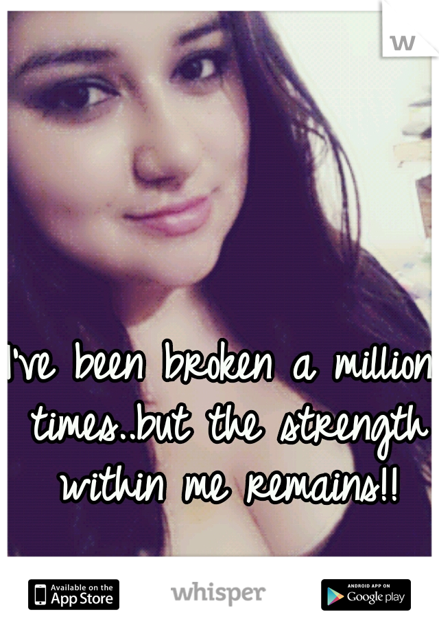 I've been broken a million times..but the strength within me remains!!