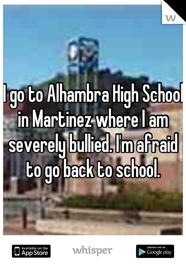 I go to Alhambra High School in Martinez where I am severely bullied. I'm afraid to go back to school.