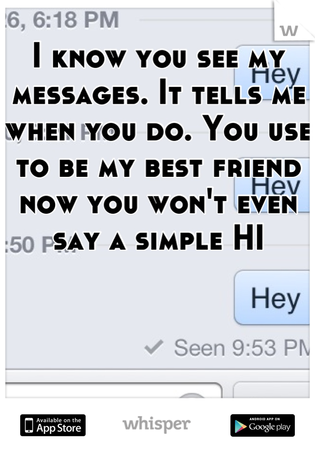 I know you see my messages. It tells me when you do. You use to be my best friend now you won't even say a simple HI