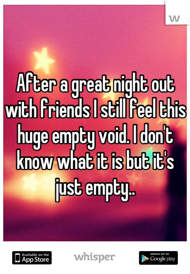 After a great night out with friends I still feel this huge empty void. I don't know what it is but it's just empty..