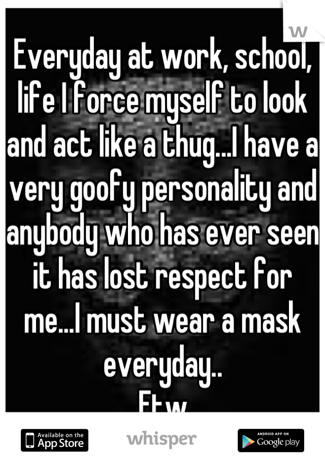 Everyday at work, school, life I force myself to look and act like a thug...I have a very goofy personality and anybody who has ever seen it has lost respect for me...I must wear a mask everyday.. Ftw
