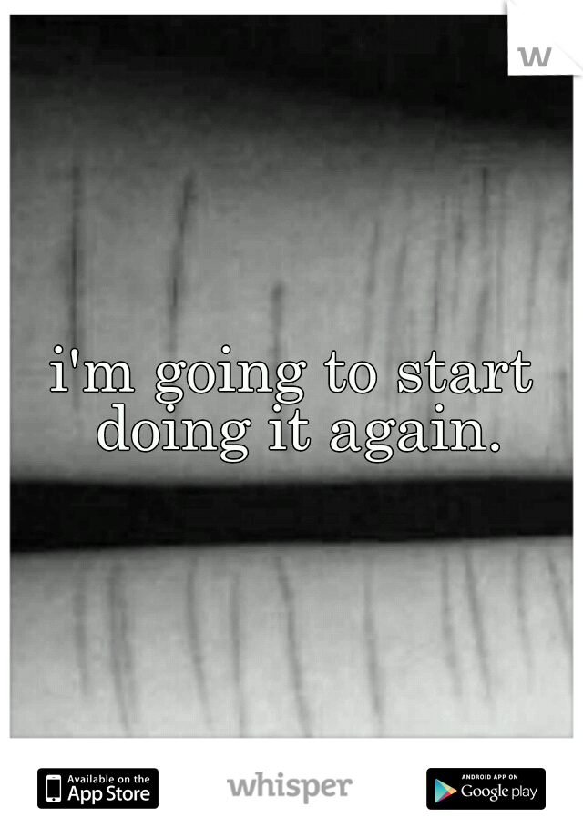 i'm going to start doing it again.