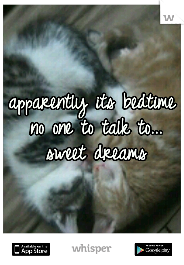 apparently its bedtime no one to talk to... sweet dreams