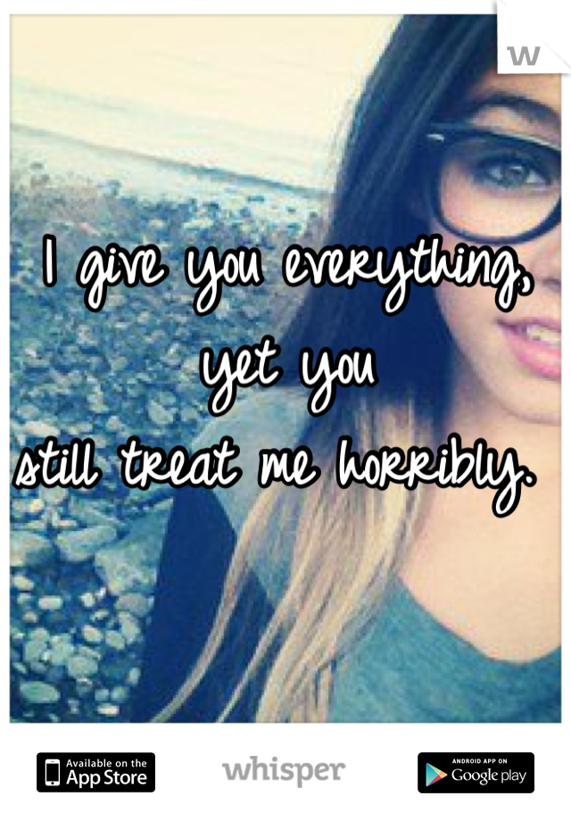I give you everything, yet you  still treat me horribly.