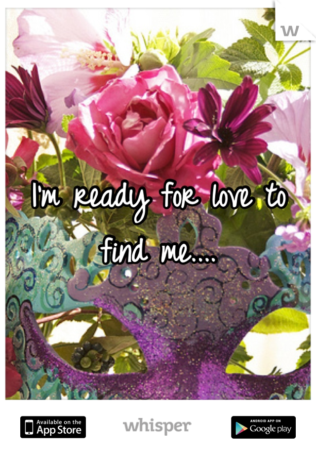I'm ready for love to find me....