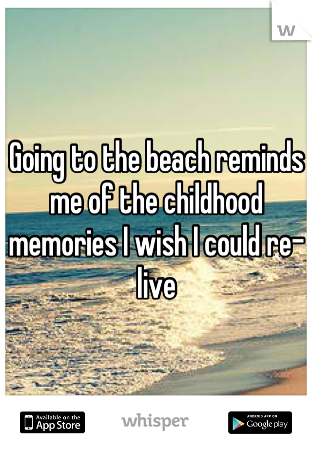 Going to the beach reminds me of the childhood memories I wish I could re-live