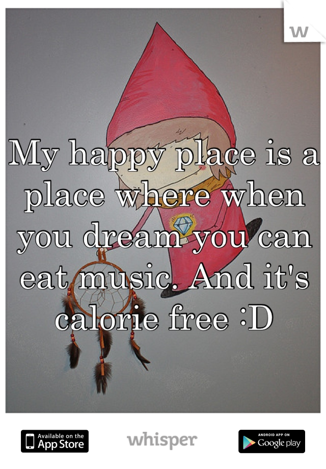 My happy place is a place where when you dream you can eat music. And it's calorie free :D