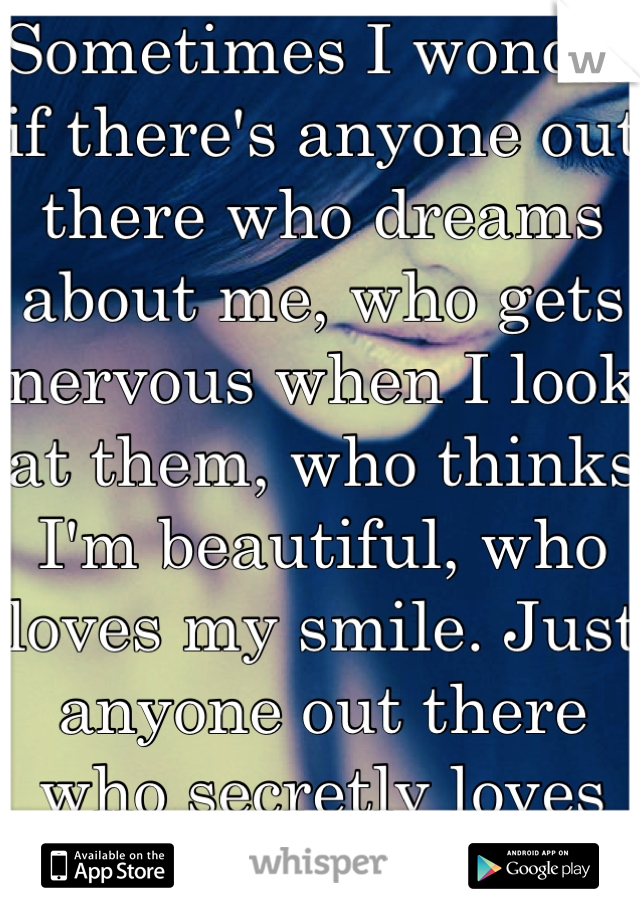 Sometimes I wonder if there's anyone out there who dreams about me, who gets nervous when I look at them, who thinks I'm beautiful, who loves my smile. Just anyone out there who secretly loves me