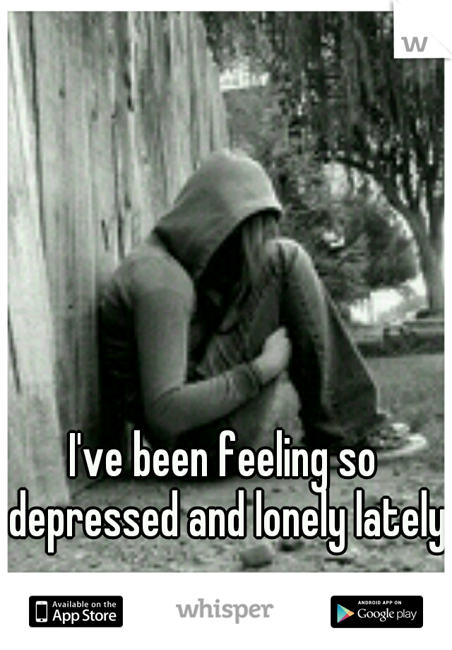 I've been feeling so depressed and lonely lately