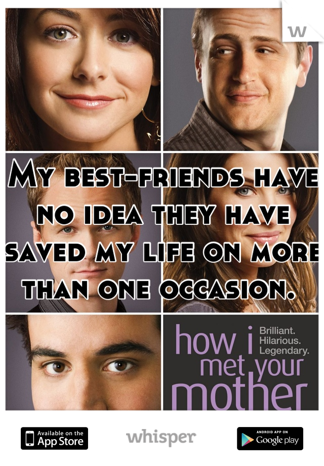 My best-friends have no idea they have saved my life on more than one occasion.