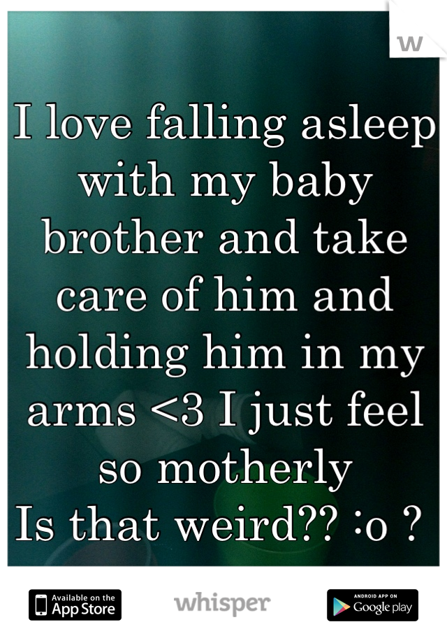 I love falling asleep with my baby brother and take care of him and holding him in my arms <3 I just feel so motherly  Is that weird?? :o ?