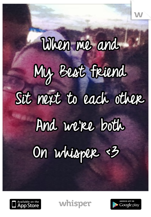 When me and  My Best friend Sit next to each other  And we're both  On whisper <3