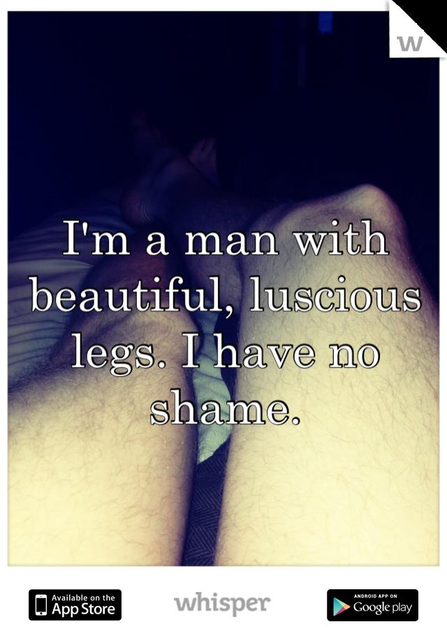 I'm a man with beautiful, luscious legs. I have no shame.